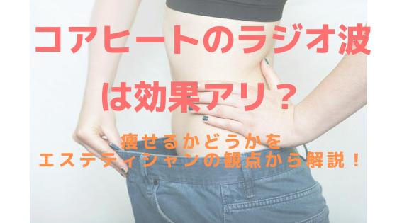 コアヒート®のラジオ波は効果アリ?痩身できるかエステ的観点から説明