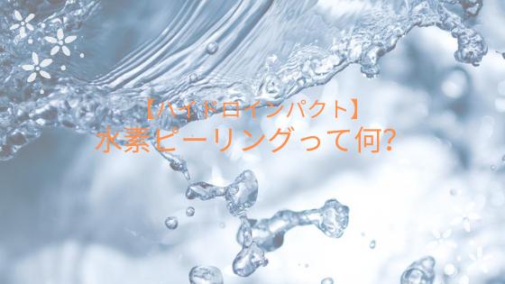 【ハイドロインパクト】水素ピーリングって何?