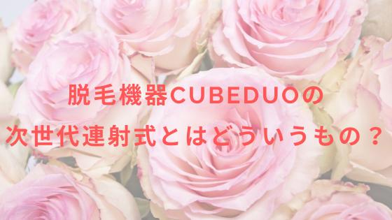 脱毛機器CubeDuoの次世代連射式とはどういうもの?