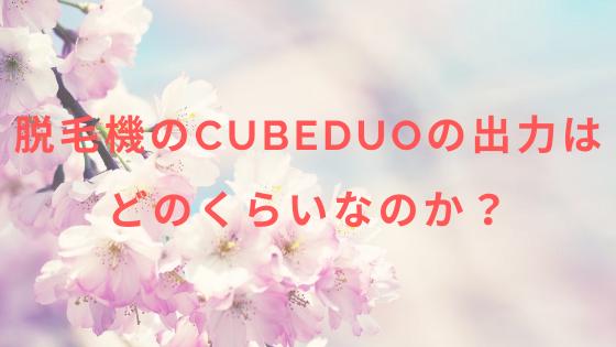 脱毛機CubeDuoの出力はどのくらいなのか?