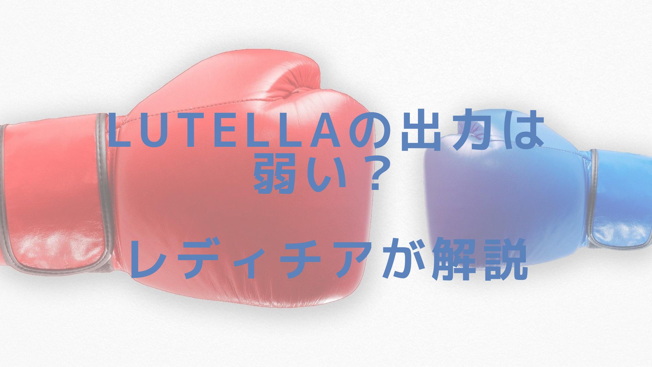Lutellaの出力は弱い?レディチアが解説