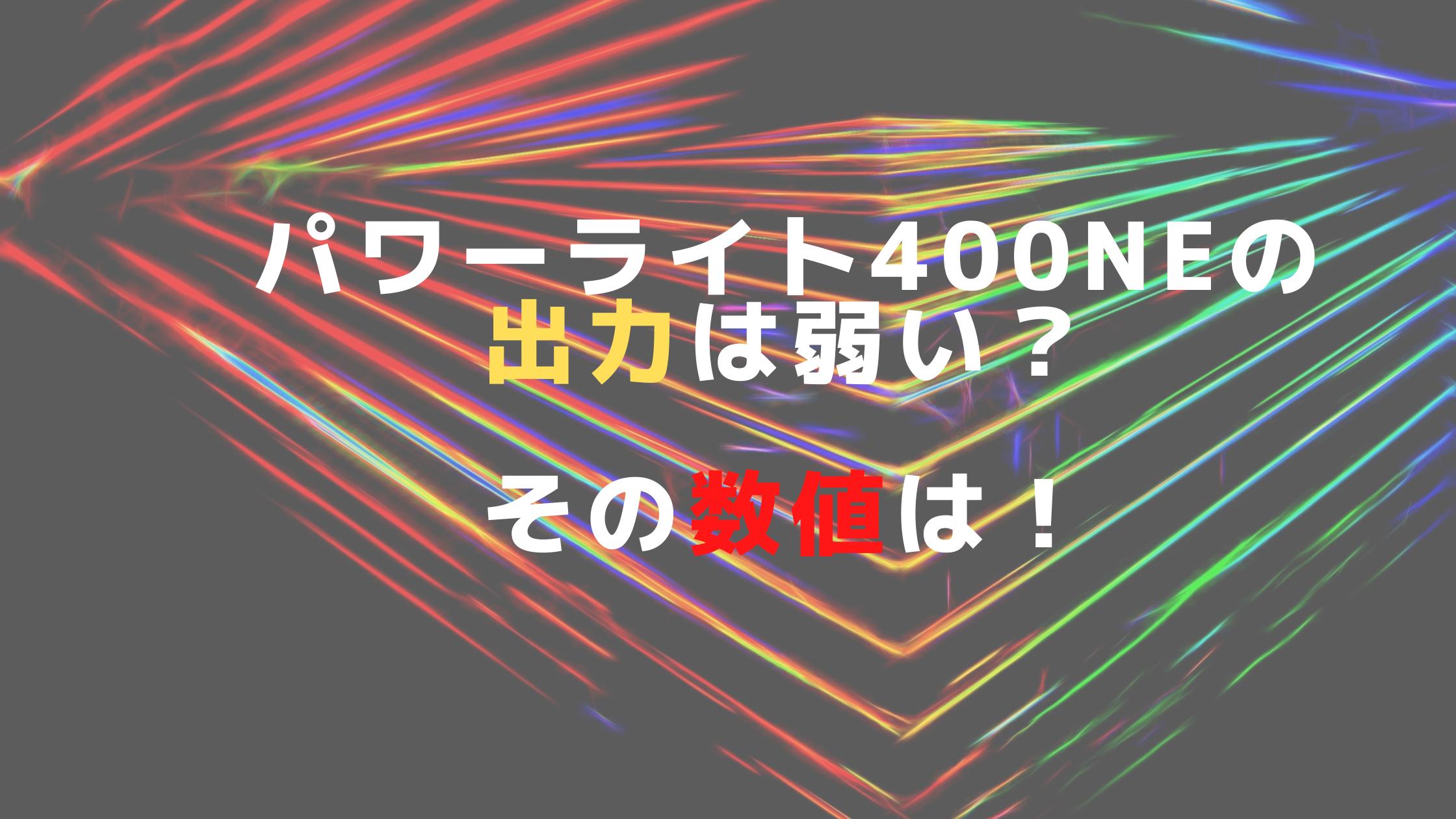 パワーライト400NEの出力は弱い?その数値は!