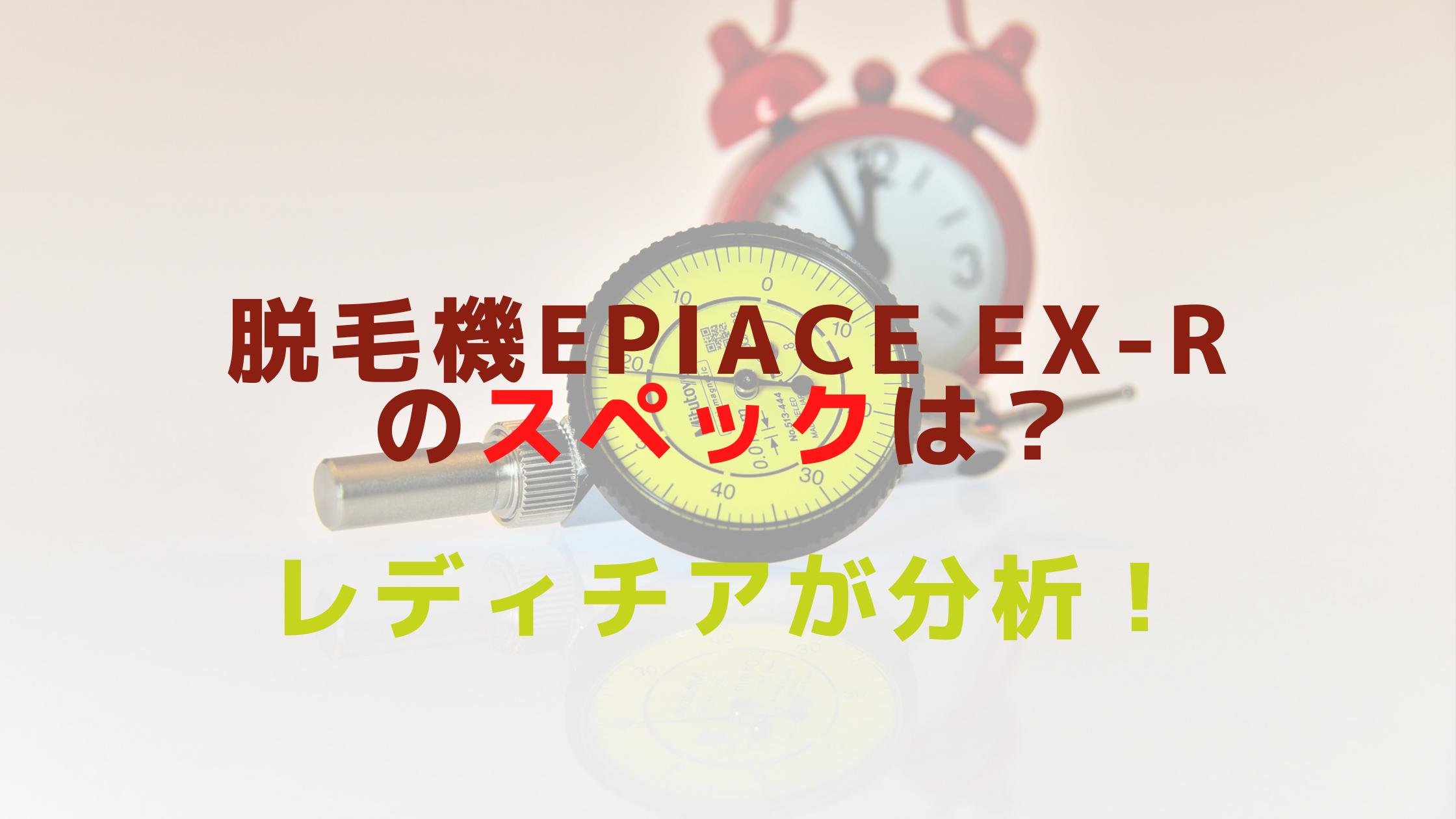 脱毛機epiAce EX-Rのスペックは?レディチアが分析!