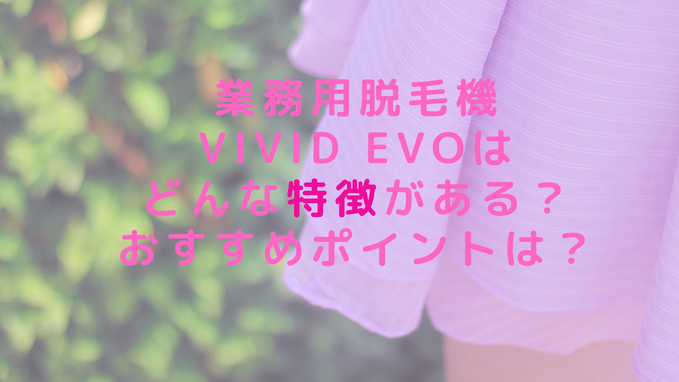 業務用脱毛機ViVid Evoはどんな特徴がある?おすすめポイントは?