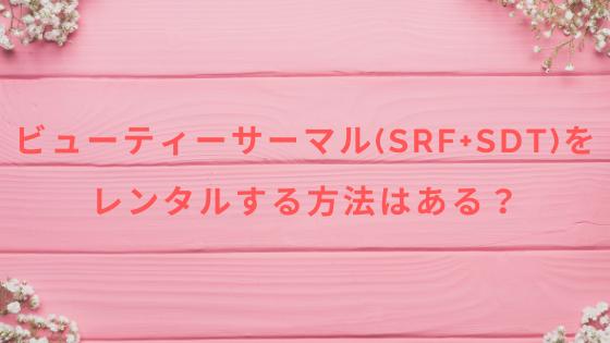 ビューティーサーマル(SRF+SDT)をレンタルする方法はある?